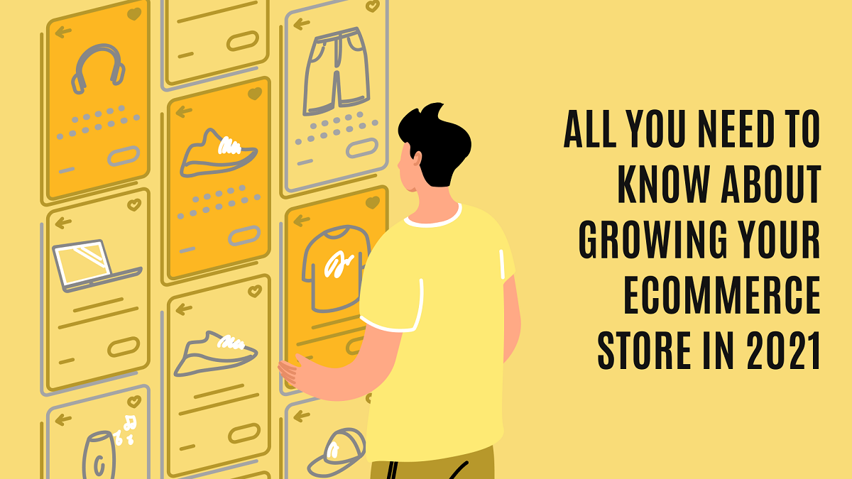 All You Need to Know About Growing Your eCommerce Store in 2021